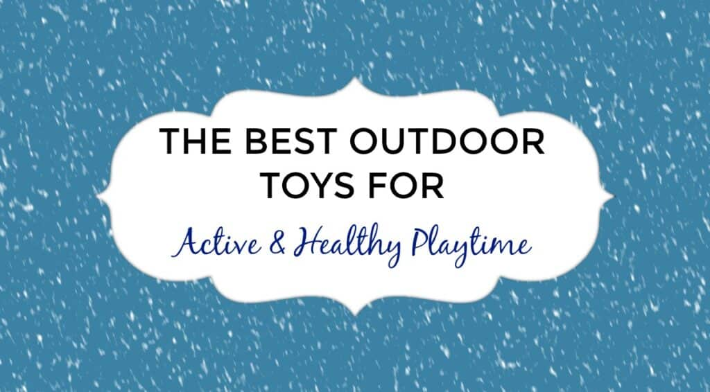 THE BEST OUTDOOR TOYS FOR Active & Healthy Playtime